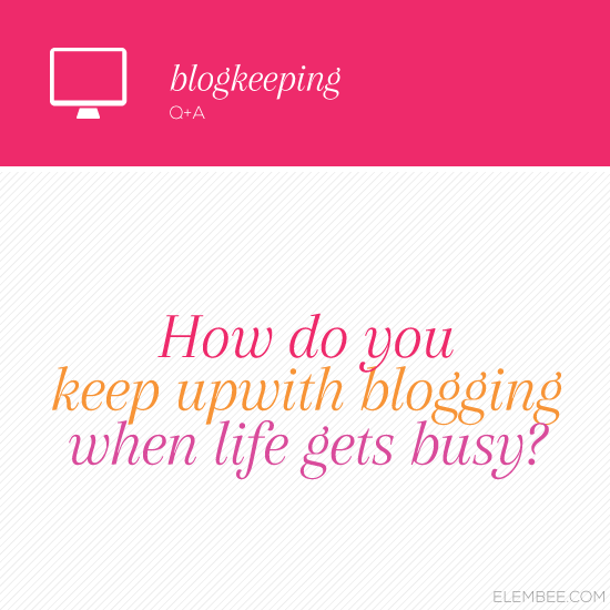 How do you keep up with blogging when life gets busy? // Elembee.com