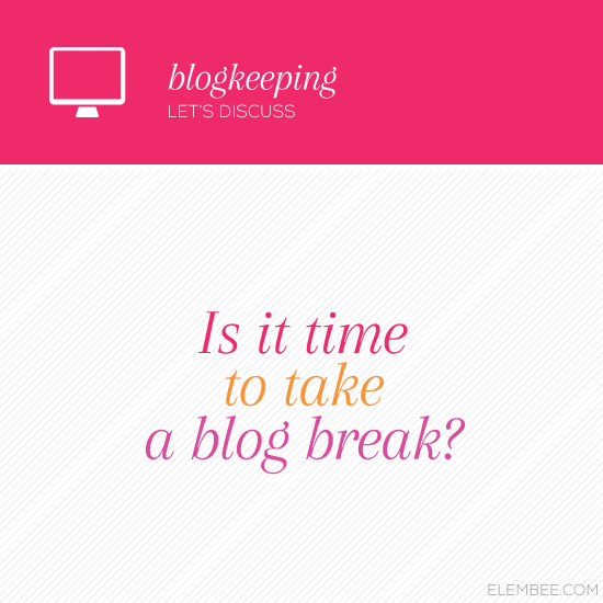 Is it time to take a blog break? // Elembee.com
