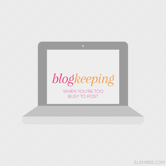 Blogkeeping // When you're too busy to post // Elembee.com