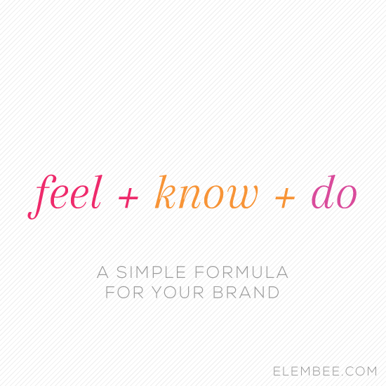 Feel + know + do // A simple formula for your brand // Elembee.com