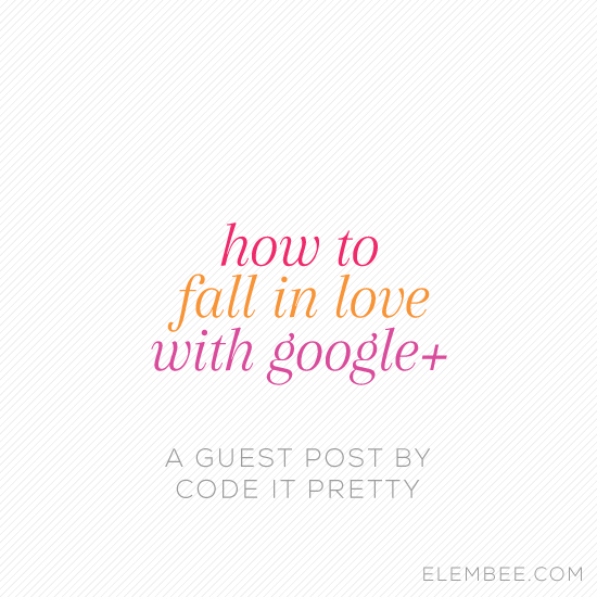 How to fall in love with Google+ // A guest post by CodeItPretty.com // Elembee.com