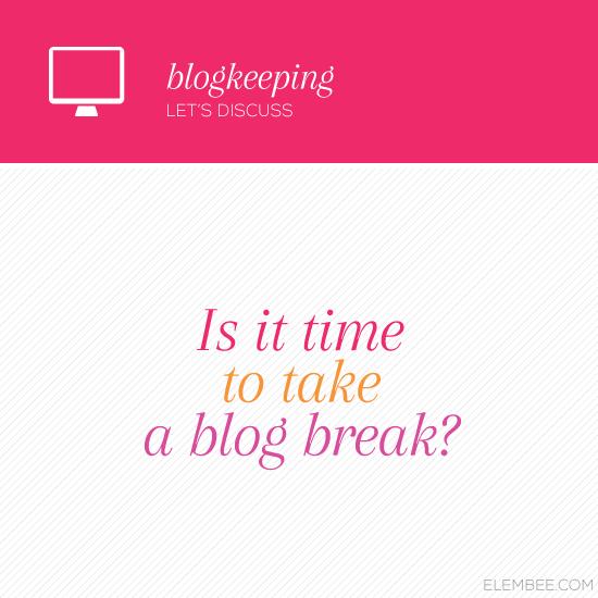 Is it time to take a blog break? // Elembee.com