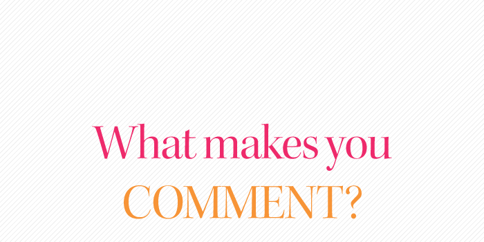 Let's discuss: What makes you comment?