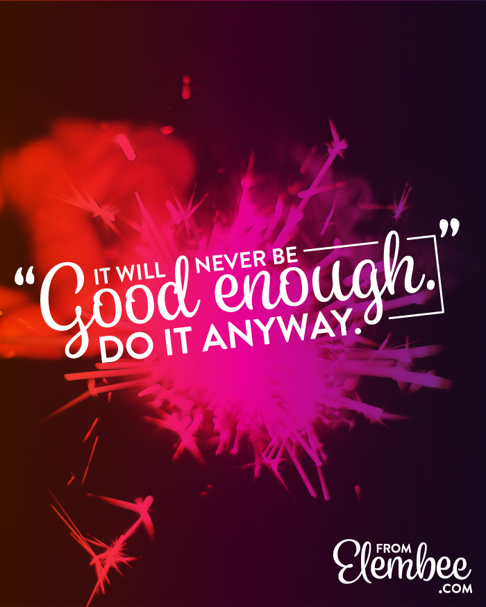 "It will never be ""good enough."" Do it anyway. from elembee.com"